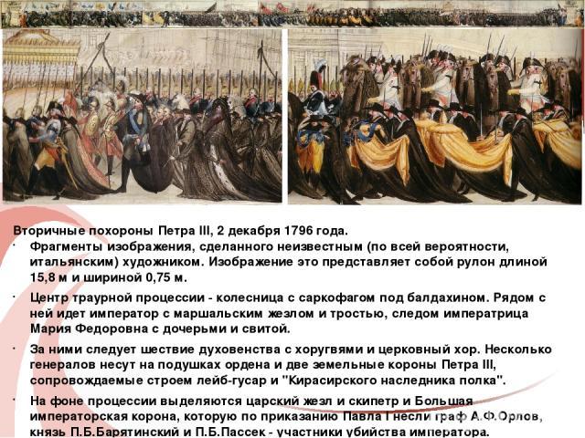 Вторичные похороны Петра III, 2 декабря 1796 года. Фрагменты изображения, сделанного неизвестным (по всей вероятности, итальянским) художником. Изображение это представляет собой рулон длиной 15,8 м и шириной 0,75 м. Центр траурной процессии - колес…