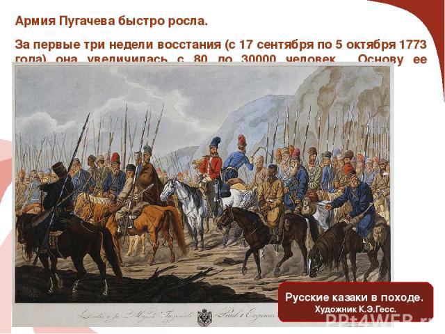 Армия Пугачева быстро росла. За первые три недели восстания (с 17 сентября по 5 октября 1773 года) она увеличилась с 80 до 30000 человек. Основу ее составляли казаки. Русские казаки в походе. Художник К.Э.Гесс.