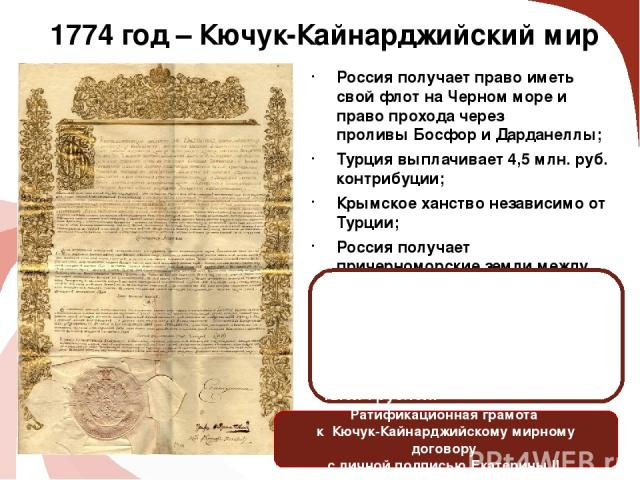 1774 год – Кючук-Кайнарджийский мир Россия получает право иметь свой флот на Черном море и право прохода через проливыБосфориДарданеллы; Турция выплачивает 4,5 млн. руб. контрибуции; Крымское ханство независимо от Турции; Россия получает причерно…