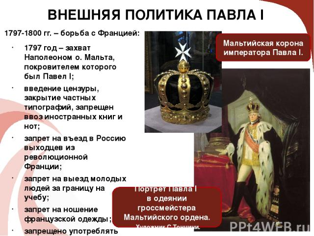 ВНЕШНЯЯ ПОЛИТИКА ПАВЛА I 1797 год – захват Наполеоном о. Мальта, покровителем которого был Павел I; введение цензуры, закрытие частных типографий, запрещен ввоз иностранных книг и нот; запрет на въезд в Россию выходцев из революционной Франции; запр…