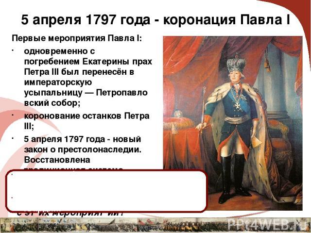 5 апреля 1797 года - коронация Павла I Первые мероприятия Павла I: одновременно с погребением Екатерины прах Петра III был перенесён в императорскую усыпальницу—Петропавловский собор; коронование останков Петра III; 5 апреля 1797 года - новый зако…