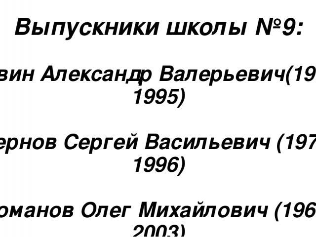 Выпускники школы №9: Ревин Александр Валерьевич(1976-1995) Чернов Сергей Васильевич (1977-1996) Романов Олег Михайлович (1968-2003)