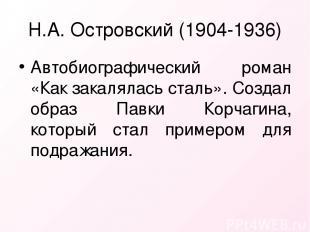 Н.А. Островский (1904-1936) Автобиографический роман «Как закалялась сталь». Соз
