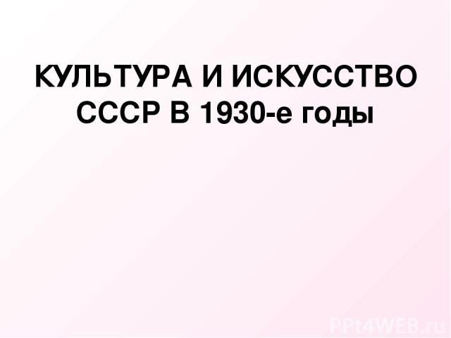 КУЛЬТУРА И ИСКУССТВО СССР В 1930-е годы