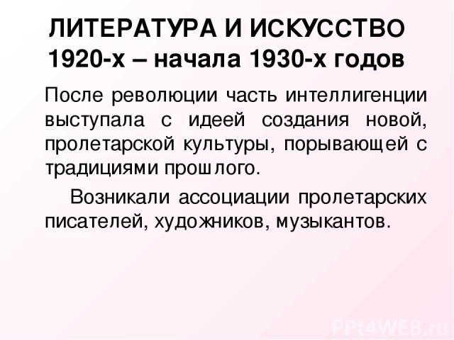 ЛИТЕРАТУРА И ИСКУССТВО 1920-х – начала 1930-х годов После революции часть интеллигенции выступала с идеей создания новой, пролетарской культуры, порывающей с традициями прошлого. Возникали ассоциации пролетарских писателей, художников, музыкантов.