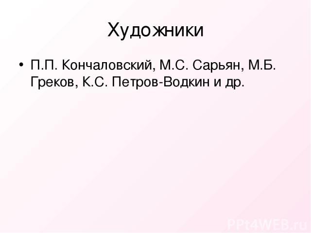 Художники П.П. Кончаловский, М.С. Сарьян, М.Б. Греков, К.С. Петров-Водкин и др.