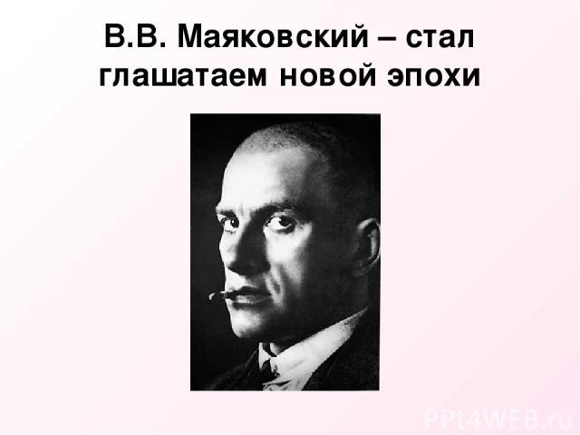В.В. Маяковский – стал глашатаем новой эпохи