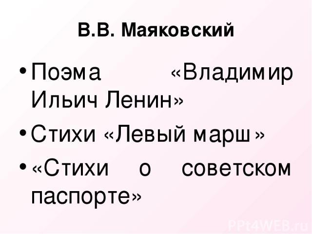 В.В. Маяковский Поэма «Владимир Ильич Ленин» Стихи «Левый марш» «Стихи о советском паспорте»