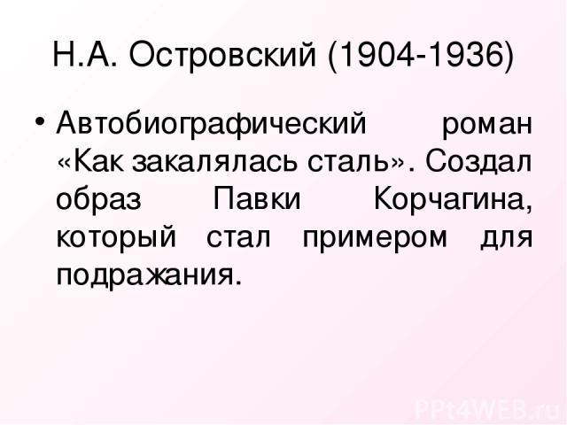 Н.А. Островский (1904-1936) Автобиографический роман «Как закалялась сталь». Создал образ Павки Корчагина, который стал примером для подражания.