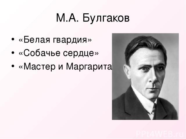 М.А. Булгаков «Белая гвардия» «Собачье сердце» «Мастер и Маргарита»
