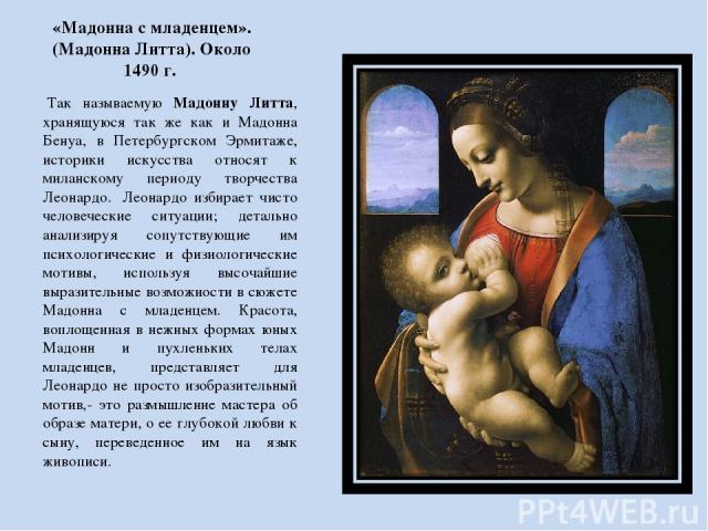 «Мадонна с младенцем». (Мадонна Литта). Около 1490 г. Так называемую Мадонну Литта, хранящуюся так же как и Мадонна Бенуа, в Петербургском Эрмитаже, историки искусства относят к миланскому периоду творчества Леонардо. Леонардо избирает чисто челов…
