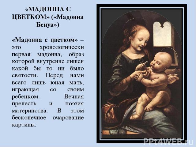 «МАДОННА С ЦВЕТКОМ» («Мадонна Бенуа») «Мадонна с цветком» – это хронологически первая мадонна, образ которой внутренне лишен какой бы то ни было святости. Перед нами всего лишь юная мать, играющая со своим ребенком. Вечная прелесть и поэзия материнс…
