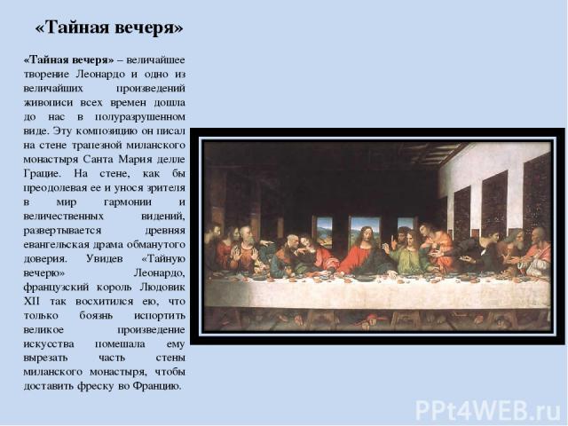 «Тайная вечеря» «Тайная вечеря» – величайшее творение Леонардо и одно из величайших произведений живописи всех времен дошла до нас в полуразрушенном виде. Эту композицию он писал на стене трапезной миланского монастыря Санта Мария делле Грацие. На с…