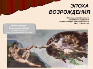ЭПОХА ВОЗРОЖДЕНИЯ Микеланджело. Сотворение Адама. ок. 1511 г., фреска, Сикстинск
