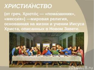 ХРИСТИА НСТВО (от греч. Χριστός— «пома занник», «месси я»)—мировая религия, ос