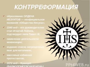 КОНТРРЕФОРМАЦИЯ образование ОРДЕНА ИЕЗУИТОВ — неофициальное название «Общества И
