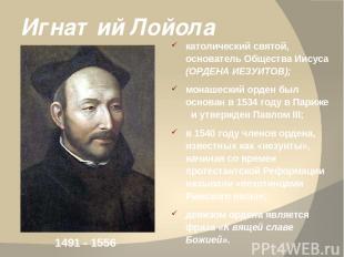 Игнатий Лойола католический святой, основатель Общества Иисуса (ОРДЕНА ИЕЗУИТОВ)