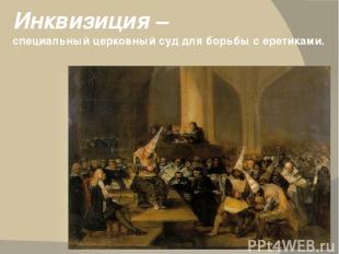 Инквизиция – специальный церковный суд для борьбы с еретиками.