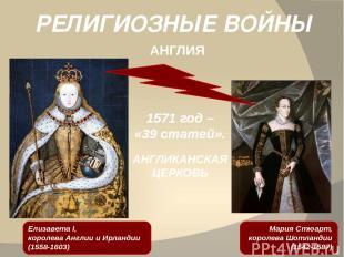 РЕЛИГИОЗНЫЕ ВОЙНЫ АНГЛИЯ Мария Стюарт, королева Шотландии (1542-1587) 1571 год –