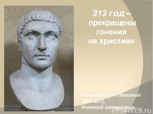 313 год – прекращены гонения на христиан Константин I Великий (306-337). Римский