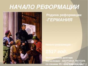 НАЧАЛО РЕФОРМАЦИИ Родина реформации -ГЕРМАНИЯ Начало реформации – 1517 год. Выст