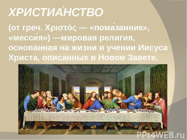 ХРИСТИА НСТВО (от греч. Χριστός— «пома занник», «месси я»)—мировая религия, основанная на жизни и учении Иисуса Христа, описанных в Новом Завете.