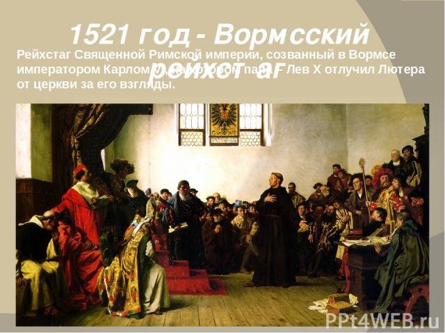1521 год - Вормсский рейхстаг Рейхстаг Священной Римской империи, созванный в Вормсе императором Карлом V , на котором папа – Лев X отлучил Лютера от церкви за его взгляды.