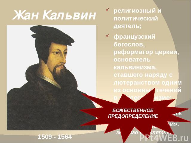 Жан Кальвин религиозный и политический деятель; французский богослов, реформатор церкви, основатель кальвинизма, ставшего наряду с лютеранством одним из основных течений в протестантизме; современники называли его «Женевским папой». 1509 - 1564 «Вся…