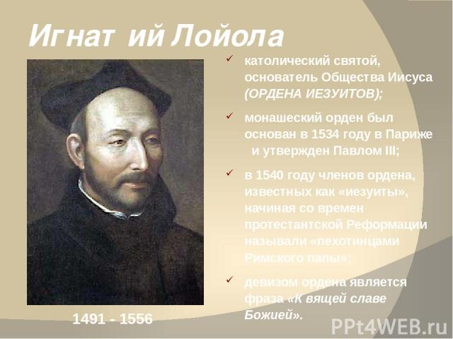 Игнатий Лойола католический святой, основатель Общества Иисуса (ОРДЕНА ИЕЗУИТОВ); монашеский орден был основан в 1534 году в Париже и утвержден Павлом III; в 1540 году членов ордена, известных как «иезуиты», начиная со времен протестантской Реформац…