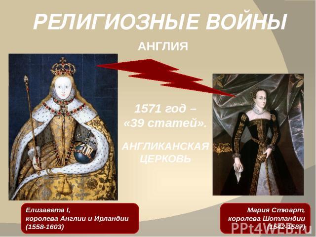 РЕЛИГИОЗНЫЕ ВОЙНЫ АНГЛИЯ Мария Стюарт, королева Шотландии (1542-1587) 1571 год – «39 статей». АНГЛИКАНСКАЯ ЦЕРКОВЬ Елизавета I, королева Англии и Ирландии (1558-1603)