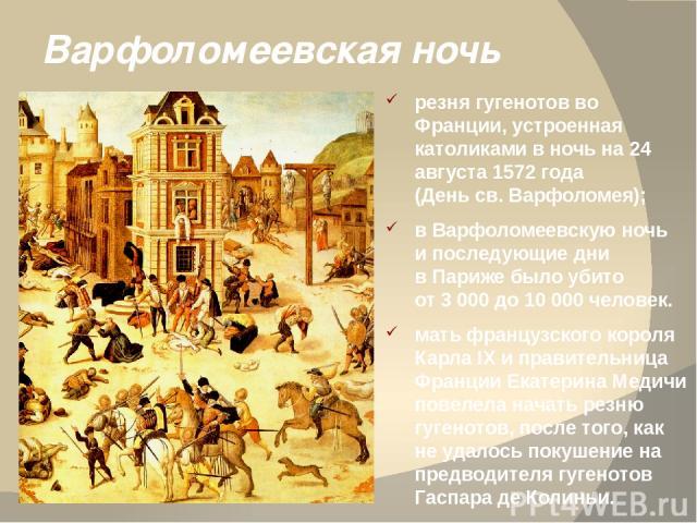 Варфоломеевская ночь резня гугенотов во Франции, устроенная католиками в ночь на 24 августа 1572 года (День св. Варфоломея); в Варфоломеевскую ночь и последующие дни в Париже было убито от 3 000 до 10 000 человек. мать французского короля Карла IX и…