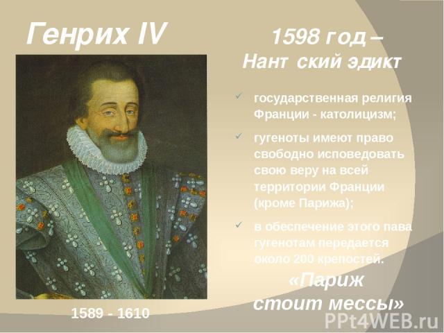 1598 год – Нантский эдикт государственная религия Франции - католицизм; гугеноты имеют право свободно исповедовать свою веру на всей территории Франции (кроме Парижа); в обеспечение этого пава гугенотам передается около 200 крепостей. Генрих IV 1589…