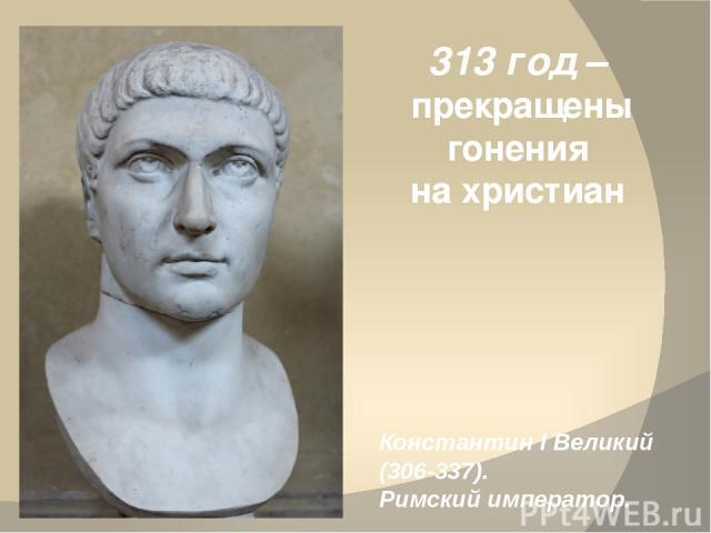 313 год – прекращены гонения на христиан Константин I Великий (306-337). Римский император.