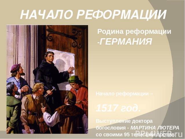 НАЧАЛО РЕФОРМАЦИИ Родина реформации -ГЕРМАНИЯ Начало реформации – 1517 год. Выступление доктора богословия - МАРТИНА ЛЮТЕРА со своими 95 тезисами против продажи индульгенции.