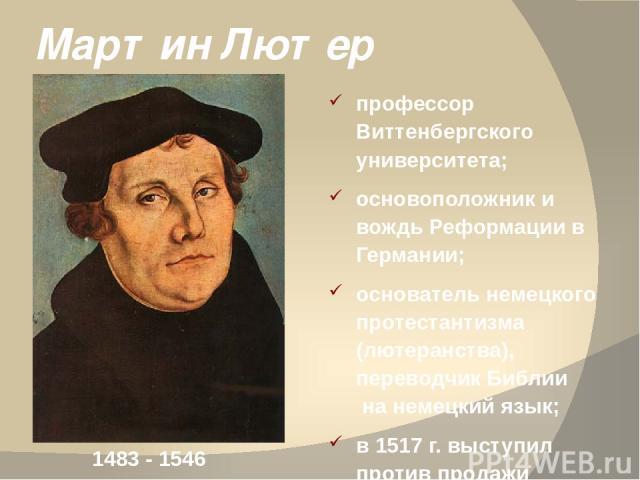 Мартин Лютер профессор Виттенбергского университета; основоположник и вождь Реформации в Германии; основатель немецкого протестантизма (лютеранства), переводчик Библии на немецкий язык; в 1517 г. выступил против продажи индульгенции. 1483 - 1546