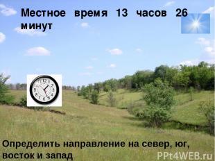 Местное время 13 часов 26 минут Определить направление на север, юг, восток и за