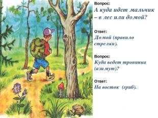 Вопрос: А куда идет мальчик – в лес или домой? Ответ: Домой (правило стрелки). В