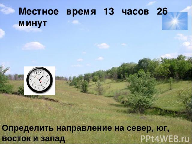Местное время 13 часов 26 минут Определить направление на север, юг, восток и запад