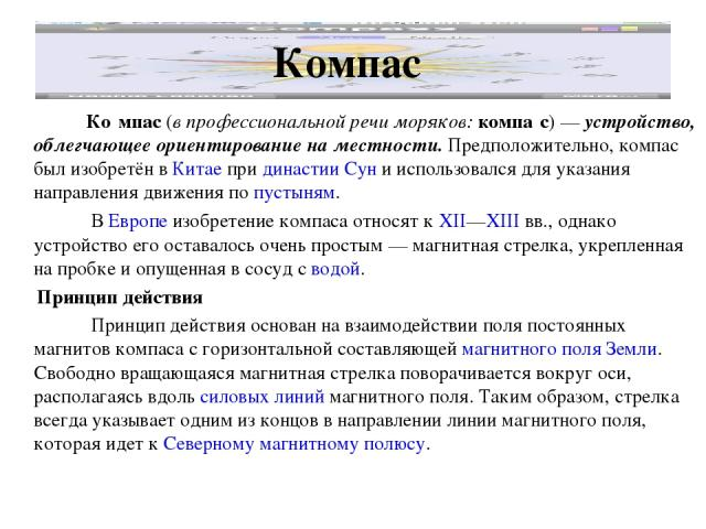 Компас Ко мпас (в профессиональной речи моряков: компа с)— устройство, облегчающее ориентирование на местности. Предположительно, компас был изобретён в Китае при династии Сун и использовался для указания направления движения по пустыням. В Европе …