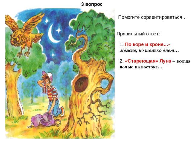 3 вопрос Помогите сориентироваться… Правильный ответ: 1. По коре и кроне…- можно, но только днем… 2. «Стареющая» Луна – всегда ночью на востоке…