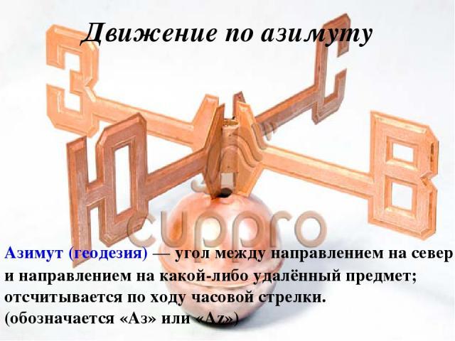 Движение по азимуту Азимут (геодезия)— угол между направлением на север и направлением на какой-либо удалённый предмет; отсчитывается по ходу часовой стрелки. (обозначается «Аз» или «Az»)