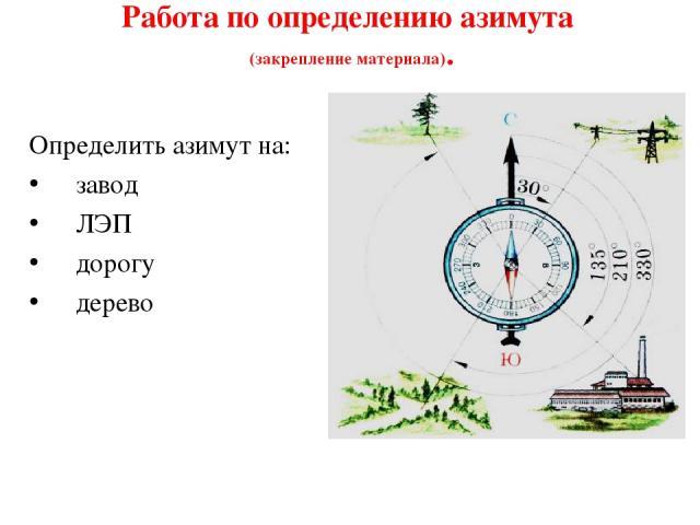 Работа по определению азимута (закрепление материала). Определить азимут на: завод ЛЭП дорогу дерево