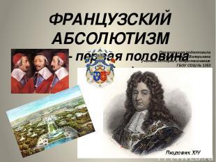 ФРАНЦУЗСКИЙ АБСОЛЮТИЗМ (XVII – первая половина XVIII в.) Презентацию подготовила