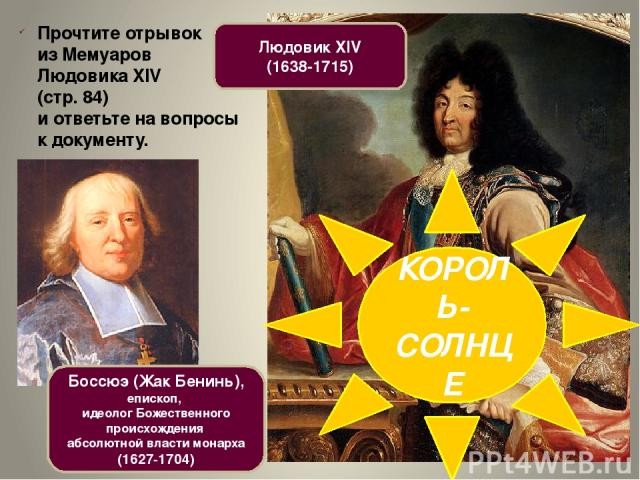 Людовик XIV (1638-1715) Прочтите отрывок из Мемуаров Людовика XIV (стр. 84) и ответьте на вопросы к документу. Боссюэ (Жак Бенинь), епископ, идеолог Божественного происхождения абсолютной власти монарха (1627-1704) КОРОЛЬ-СОЛНЦЕ