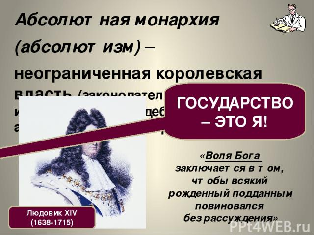 Абсолютная монархия (абсолютизм) – неограниченная королевская власть (законодательная, исполнительная, судебная, административная и пр.). Людовик XIV (1638-1715) ГОСУДАРСТВО – ЭТО Я! «Воля Бога заключается в том, чтобы всякий рожденный подданным пов…