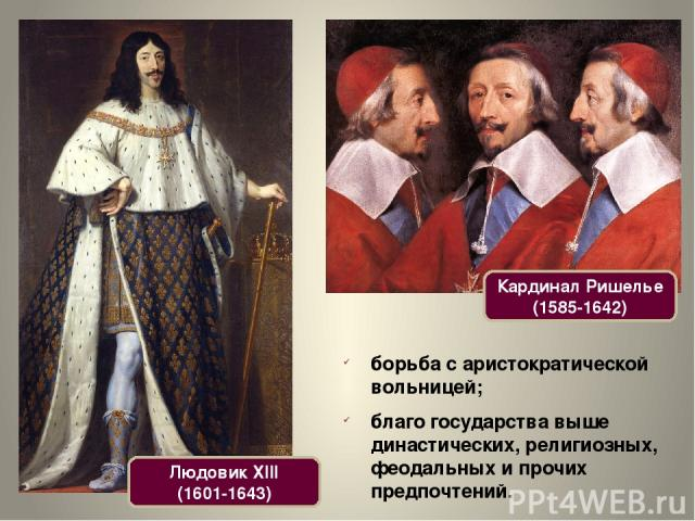 Кардинал Ришелье (1585-1642) Людовик XIII (1601-1643) борьба с аристократической вольницей; благо государства выше династических, религиозных, феодальных и прочих предпочтений.