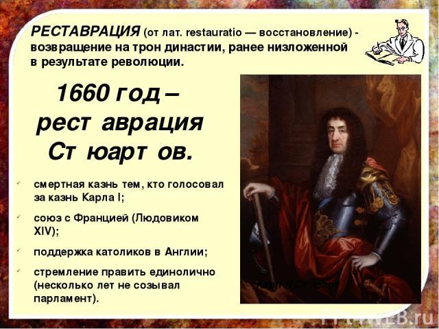 РЕСТАВРАЦИЯ (от лат.restauratio— восстановление)- возвращение на трон династии, ранее низложенной в результате революции. 1660 год – реставрация Стюартов. Карл II Стюарт смертная казнь тем, кто голосовал за казнь Карла I; союз с Францией (Людовик…