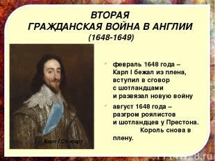 февраль 1648 года – Карл I бежал из плена, вступил в сговор с шотландцами и разв