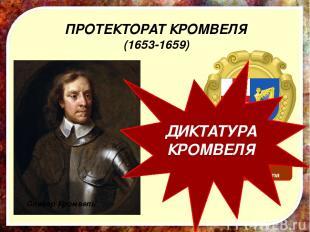 ПРОТЕКТОРАТ КРОМВЕЛЯ (1653-1659) Герб протектората Оливер Кромвель ДИКТАТУРА КРО