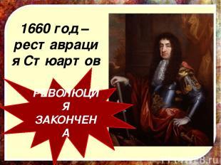 1660 год – реставрация Стюартов Карл II Стюарт РЕВОЛЮЦИЯ ЗАКОНЧЕНА